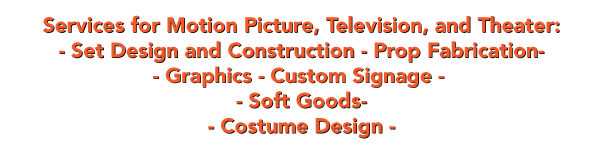 Services for Motion Picture, Television, and Theater: - Set Design and Construction - Prop Fabrication- - Graphics - Custom Signage -  - Soft Goods- - Costume Design -